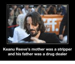 Keanu Reeve Meme - keanu reeve s mother was a stripper and his father was a drug