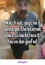 You Dun Goofed Meme - out guys he is gonna get the internet police to backtrace it