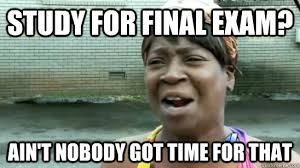 Final Exam Meme - study for final exam ain t nobody got time for that misc