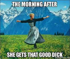 Good Dick Meme - the morning after she gets that good dick sound of music make