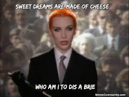 Sweet Dreams Meme - sweet dreams are made of cheese memecommunity com