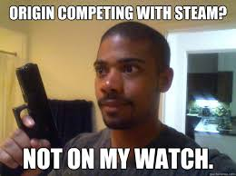 Origin Of The Meme - origin competing with steam not on my watch not on my watch