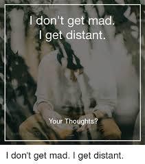 Dont Get Mad Meme - i don t get mad i get distant your thoughts i don t get mad i get