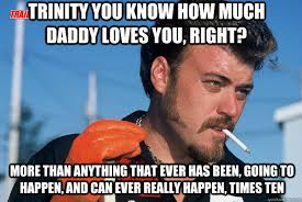 Trinity Meme - trinity you know how much daddy loves you right more than anything
