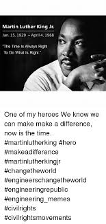 Martin Luther Memes - martin luther king jr jan 15 1929 april 4 1968 the time is always