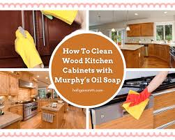 how to clean the kitchen cabinets how to clean wood kitchen cabinets with murphy s soap