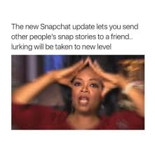 Snapchat Meme - the new snapchat update lets you send other people s snap stories