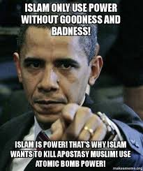Islam Meme - islam only use power without goodness and badness islam is power