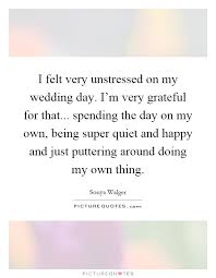 wedding quotes luck i felt unstressed on my wedding day i m grateful for