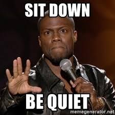 Be Quiet Meme - sit down be quiet kevin hart meme generator