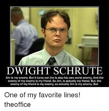 Dwight Meme - dwight schrute jim is my enemy but it turns out jim is also his