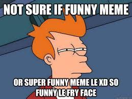 Super Funny Meme - not sure if funny meme or super funny meme le xd so funny le fry