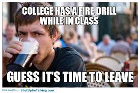 Fire Drill Meme - a fire drill in college does that happen shut up i m talking