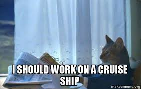 Cruise Ship Meme - i should work on a cruise ship my next job make a meme