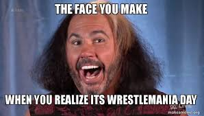 Wrestlemania Meme - the face you make when you realize its wrestlemania day make a meme