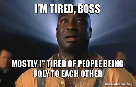 Being Tired Meme - i m tired boss mostly i tired of people being ugly to each other