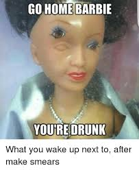 Barbie Meme - go home barbie youre drunk what you wake up next to after make