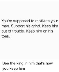 How To Keep A Man Meme - you re supposed to motivate your man support his grind keep him