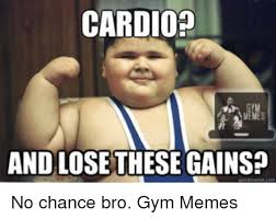 Cardio Meme - cardio and lose these gains no chance bro gym memes lose meme