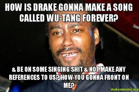 Wu Tang Meme - how is drake gonna make a song called wu tang forever be on some