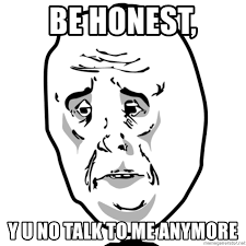 Y U No Guy Meme - be honest y u no talk to me anymore sad face ok guy meme generator