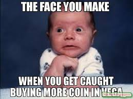 Vega Meme - the face you make when you get caught buying more coin in vega