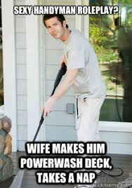 Handyman Meme - sexy handyman roleplay wife makes him powerwash deck takes a nap
