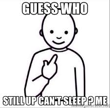 Who Still Up Meme - guess who still up can t sleep me guess who meme generator