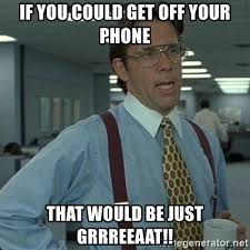 Get Off The Phone Meme - if you could get off your phone that would be just grrreeaat