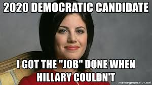 Monica Lewinsky Meme - 2020 democratic candidate i got the job done when hillary couldn t