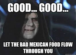 Mexican Food Memes - good good let the bad mexican food flow through you