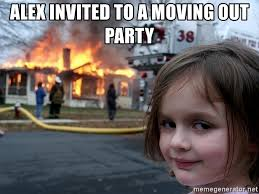 Moving Out Meme - alex invited to a moving out party disaster girl meme generator