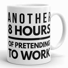 funny coffee mug another 8 hours of pretending to work funny coffee mug for
