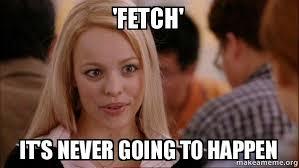 Memes Mean - fetch it s never going to happen mean girls meme make a meme