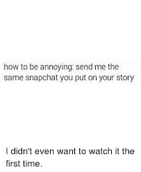 Your Story Meme - how to be annoying send me the same snapchat you put on your story
