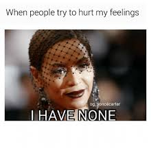 Hurt Feelings Meme - when people try to hurt my feelings og yoncécarter i have none