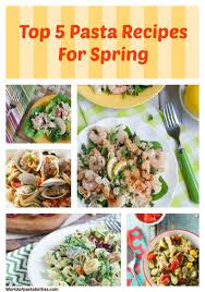 top 5 pasta recipes for spring the pasta shoppe