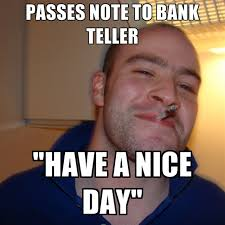 Have A Nice Day Meme - passes note to bank teller have a nice day create meme
