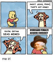 Disregard Females Acquire Currency Meme - you re eating dead memes safely endangered sweet jesus poohs that s