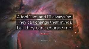 quotes change me jim croce quote u201ca fool i am and i u0027ll always be they can change