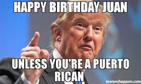 Puerto Rican Memes - happy birthday juan unless you re a puerto rican meme donald trump