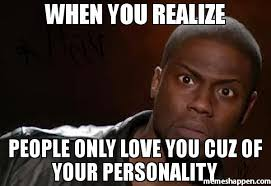 Personality Meme - when you realize people only love you cuz of your personality meme