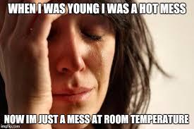Hot Mess Meme - first world problems meme imgflip