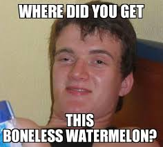 Watermelon Meme - my friend and i were eating a seedless watermelon and he said this