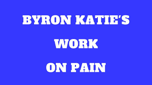 byron katie u0027s work on pain and injury i u0027m in pain is that true