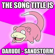 Darude Sandstorm Meme - the song title is darude sandstorm slowpoke quickmeme