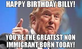 Billy Meme - happy birthday billy you re the greatest non immigrant born today