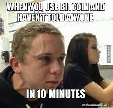 Bitcoin Meme - when you use bitcoin and haven t told anyone in 10 minutes bitcoin