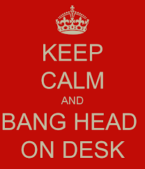 Head Desk Meme - keep calm and bang head on desk poster witchfinder keep calm o matic