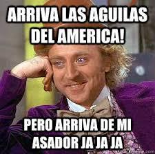 Memes Del America - arriva las aguilas del america pero arriva de mi asador ja ja ja